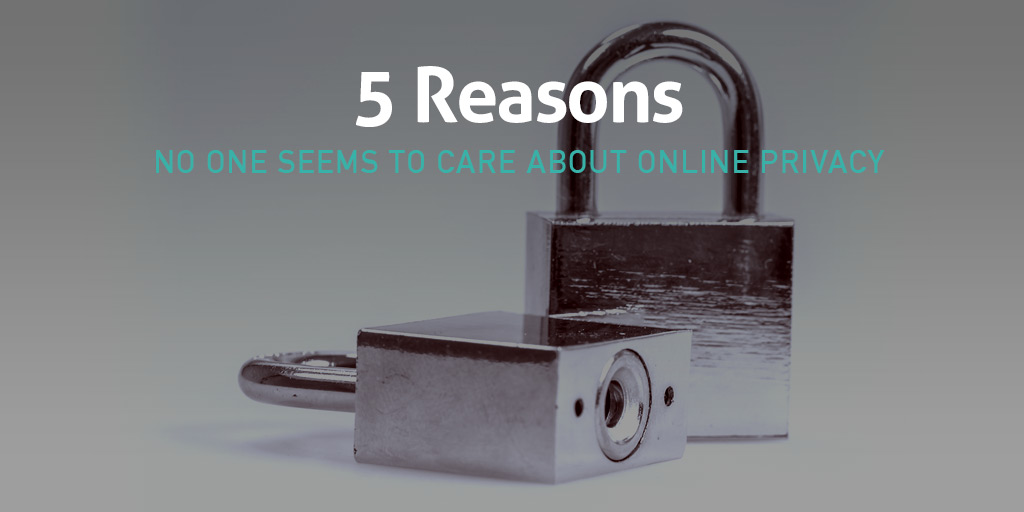 5 Reasons No One Seems to Care About Online Privacy