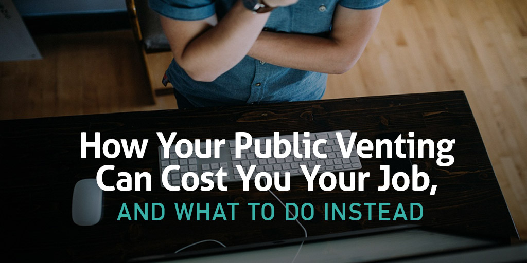 How Your Public Venting Can Cost You Your Job, and What to Do Instead