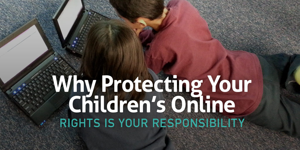 Why Protecting Your Children's Online Rights Is Your Responsibility