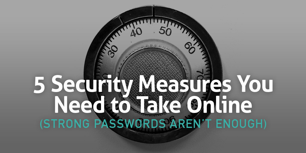 5 Security Measures You Need to Take Online (Strong Passwords Aren't Enough)