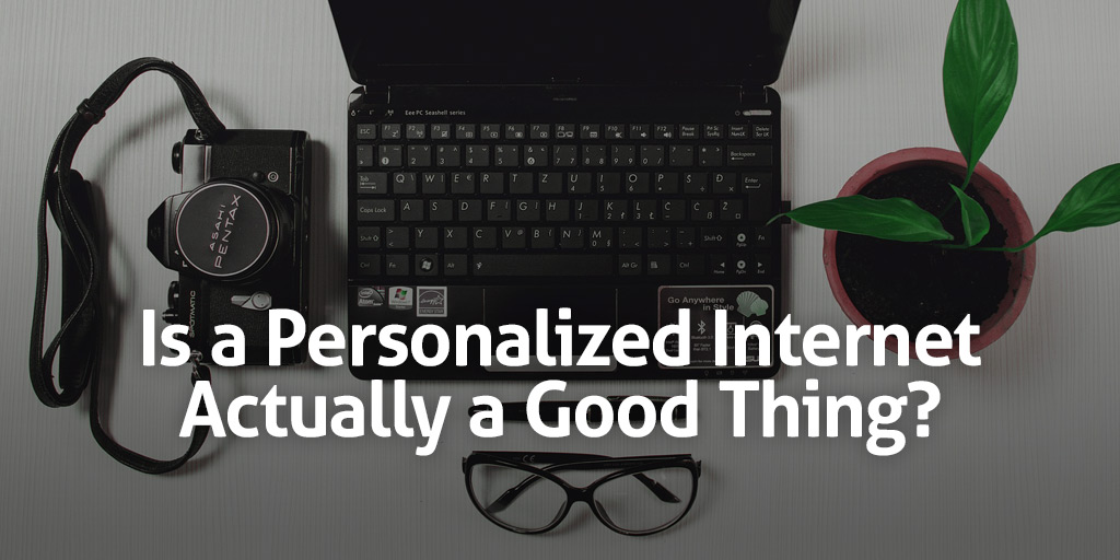 Is a Personalized Internet Actually a Good Thing?